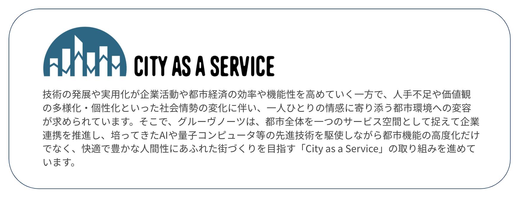 技術の発展や実用化が企業活動や都市経済の効率や機能性を高めていく一方で、人手不足や価値観の多様化・個性化といった社会情勢の変化に伴い、一人ひとりの情感に寄り添う都市環境への変容が求められています。そこで、グルーヴノーツは、都市全体を一つのサービス空間として捉えて企業連携を推進し、培ってきたAIや量子コンピュータ等の先進技術を駆使しながら都市機能の高度化だけでなく、快適で豊かな人間性にあふれた街づくりを目指す「City as a Service」の取り組みを進めています。